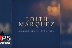 Edith Marquez, Aunque Sea En Otra Vida