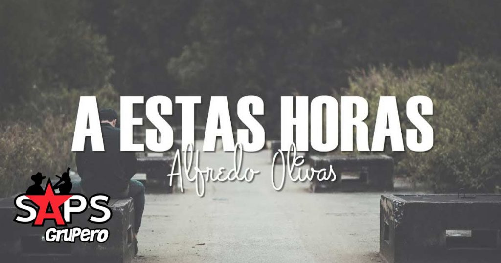 Alfredo Olivas, A ESTAS HORAS