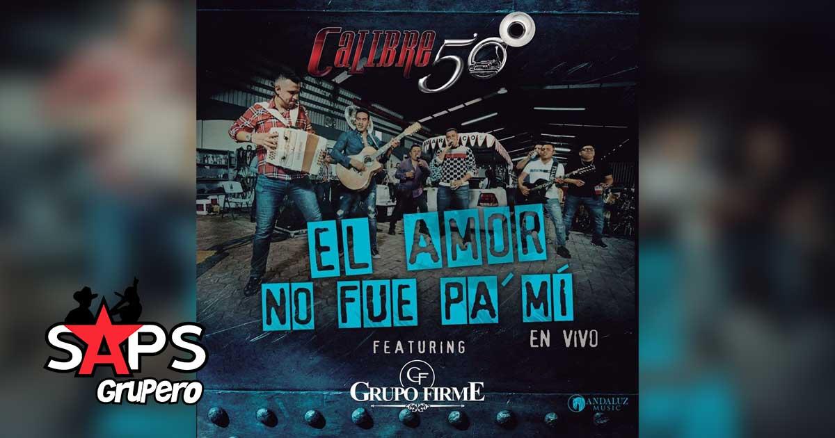 CALIBRE 50, GRUPO FIRME, EL AMOR NO FUE PA' MI
