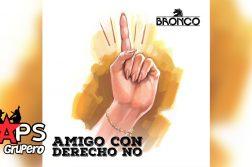 AMIGO CON DERECHO NO, BRONCO