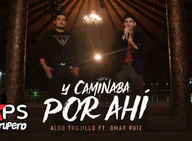 Y Caminaba Por Ahí, Aldo Trujillo, Omar Ruiz