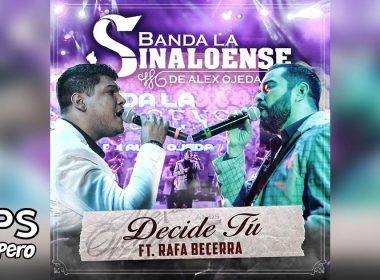 Letra Decide Tú, Banda la Sinaloense de Alex Ojeda, Rafa Becerra
