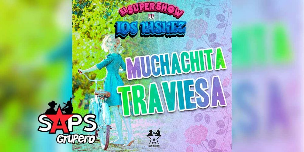 Letra Muchachita Traviesa, El Super Show De Los Vaskez