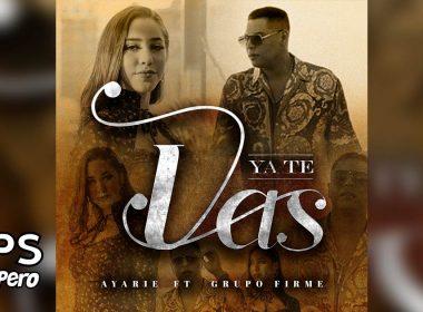 Letra Ya Te Vas – Ayarie ft Grupo Firme