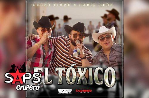 Letra El Tóxico – Grupo Firme ft Carin Leon