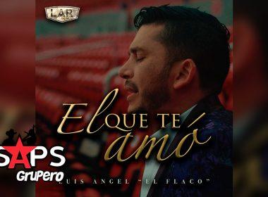 """Letra El Que Te Amó – Luis Ángel """"El Flaco"""""""